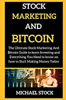 Stock Marketing and Bitcoin: The Ultimate Stock Marketing And Bitcoin Guide to learn Investing and Everything You Need to know on how to Start Making Money Today