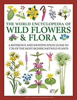 The World Encyclopedia of Wild Flowers & Flora  A Reference and Identification Guide to 1730 of the World s Most Significant Wild Plants