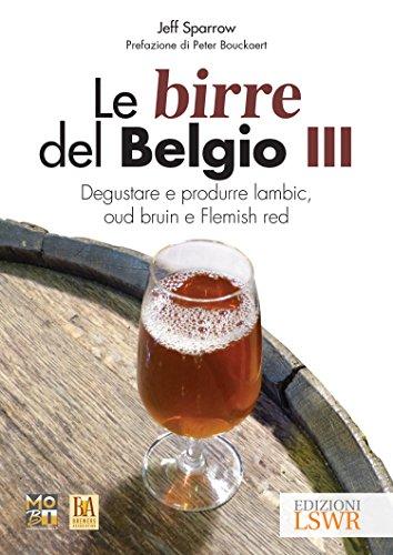 Le birre del Belgio. Degustare e produrre Lambic, Oud Bruin e Flemish Red (Vol. 3)