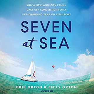 Seven at Sea     Why a New York City Family Cast Off Convention for a Life-Changing Year on a Sailboat              By:                                                                                                                                 Erik Orton,                                                                                        Emily Orton                               Narrated by:                                                                                                                                 George Newbern,                                                                                        Erica Sullivan                      Length: 8 hrs and 35 mins     Not rated yet     Overall 0.0