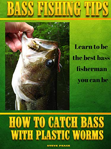 BASS FISHING TIPS PLASTIC WORMS: How to catch bass on plastic worms by [steve pease]