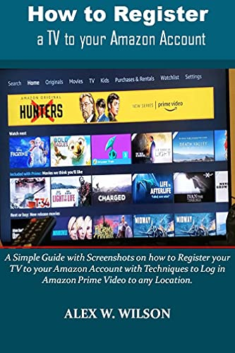 How to Register a TV to your Amazon Account : A Simple Guide with Screenshots on how to Register your TV to your Amazon Account with Techniques to Log ... Video to any Location. (English Edition)