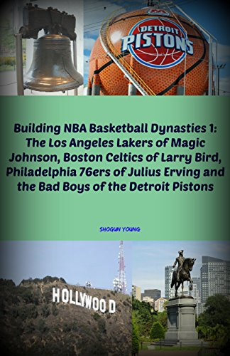 Building NBA Basketball Dynasties 1: The Los Angeles Lakers of Magic Johnson, Boston Celtics of Larry Bird, Philadelphia 76ers of Julius Erving and the ... of the Detroit Pistons (English Edition)