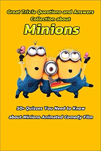 Great Trivia Questions and Answers Collection about Minions: 50+ Quizzes You Need to Know about Minions Animated Comedy Film: Fun Facts for Kids about Minions