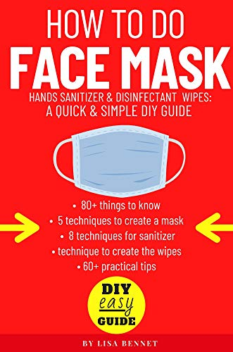 How To Do At Home • Face Mask, Hands Sanitizer & Disinfectant Wipes: DIY guide: ✅ 80 things to know, 5 techniques to create mask, 8 techniques for sanitizer & wipes • More of 60 invaluable tips