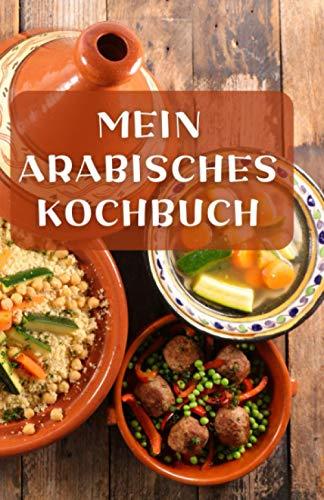 MEIN ARABISCHES KOCHBUCH: Ein blanko Rezeptbuch und Notizbuch zum Selberschreiben.