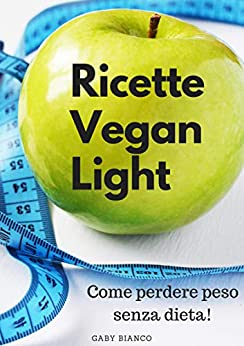 RICETTE VEGAN LIGHT: Come perdere peso senza dieta! di [Gaby Bianco]
