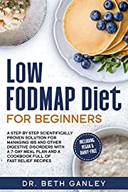 Low-FODMAP Diet for Beginners: a Step by Step Scientifically Proven Solution for Managing IBS and Other Digestive Disorders with a 7-Day Meal Plan and a CookBook Full of Fast Relief Recipes