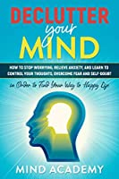 Declutter Your Mind: How to Stop Worrying, Relieve Anxiety, and Learn to Control Your Thoughts, Overcome Fear and Self-Doubt in Order to Find Your Way to Happy Life Front Cover