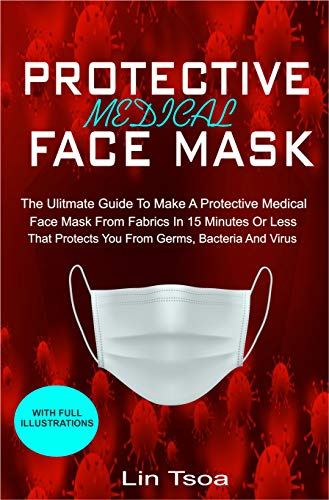 Protective Medical FACE MASK: The Ultimate Guide To Make A Protective Medical Face Mask From Fabrics In 15 Minutes or Less That Protects You From Germs, Bacterial And Viruses (English Edition)