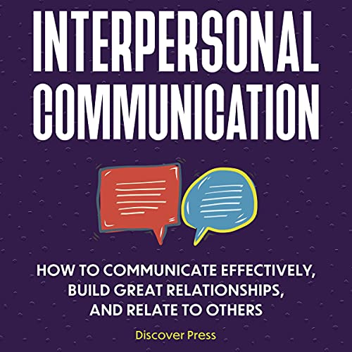 Interpersonal Communication: How to Communicate Effectively, Build Great Relationships, and Relate to Others