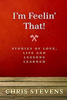 I'm Feelin' That!: Stories of love, life and lessons learned by [Chris Stevens]