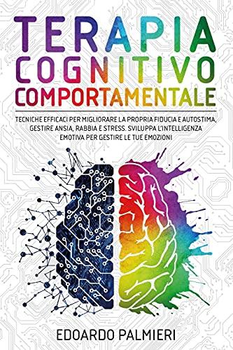 Terapia Cognitivo Comportamentale: Tecniche efficaci per migliorare la propria fiducia e autostima, gestire ansia, rabbia e stress. Sviluppa l'intelligenza emotiva per gestire le tue emozioni