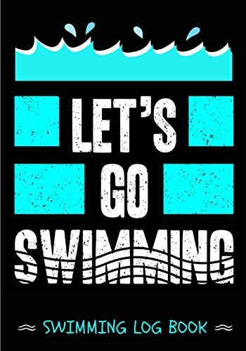 Swimming Log Book: Let's Go Swimming | Swim Journal Keep Track and Reviews About Your Training Session | Record Date, Goal, Progress, Team, Warm Up, ... Sheets | Practice Workbook Gift for Swimmer