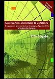 Las estructuras elementales de la violencia: Ensayos sobre género entre la antropología, el psicoanálisis y los derechos humanos (RITA SEGATO)