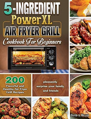 5-Ingredient PowerXL Air Fryer Grill Cookbook For Beginners: 200 Flavorful and Healthy Air Fryer Grill Recipes to pleasantly surprise your family and friends