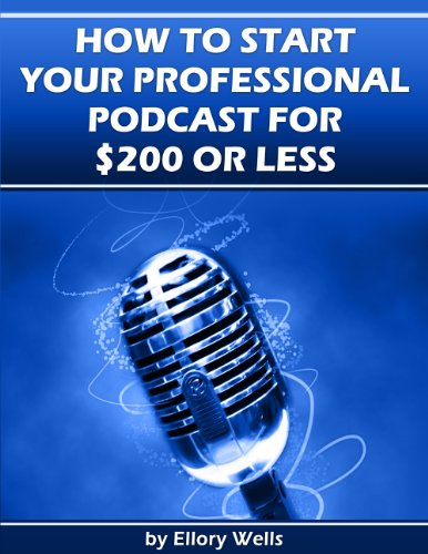 How to Start Your Professional Podcast for $200 or Less: A Step-by-Step Guide to Launching Your Podcast on a Budget (English Edition)