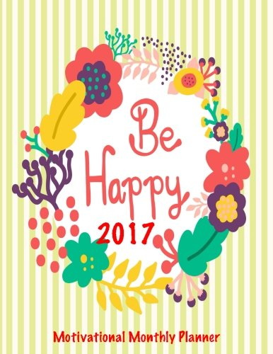 Be Happy 2017 Motivational Monthly Planner: 16 Month August 2016-December 2017 Academic Calendar with Large 8.5x11 Pages