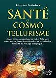 Santé et cosmo-tellurisme - Ondes nocives, magnétisme du ciel et de la terre, zone anti-vie, hauts lieus vibratoires de relativisation, méthode de rechargeénergétique