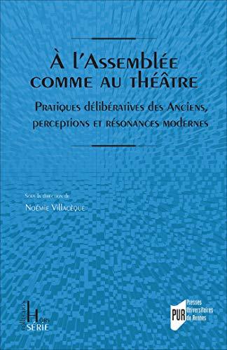 À l'Assemblée comme au théâtre: Pratiques délibératives des Anciens, perceptions et résonances modernes (Hors série) (French Edition)