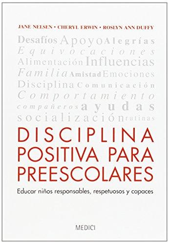 DISCIPLINA POSITIVA PARA PREESCOLARES: Educar niños responsables, respetuosos y capaces