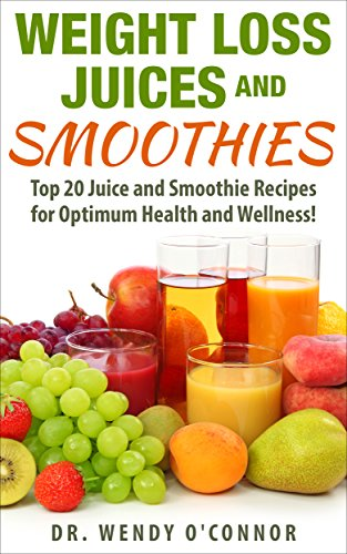 WEIGHT LOSS JUICES AND SMOOTHIES: Top 20 Juice and Smoothie Recipes for Optimum Health and Wellness! (weight loss juices, weight loss smoothies, diet, energy) (English Edition)