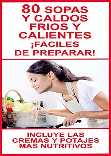 80 SOPAS Y CALDOS FRIOS Y CALIENTES - ¡FACILES DE PREPARAR!: ¡INCLUYE LAS CREMAS, POTAJES Y COCIDOS MAS NUTRITIVOS! (ESCUELA DE COCINA nº 8)