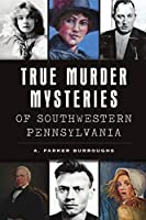True Murder Mysteries of Southwestern Pennsylvania (Murder & Mayhem)