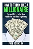 How to Think Like a Millionaire: Tips and Tricks to Be More Productive and Make...