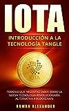 MANUAL DE IOTA: Introducción a la Tecnología de Tangle: Todo lo que necesitas saber sobre la nueva tecnología revolucionaría alternativa a Blockchain (Criptomonedas nº 3)