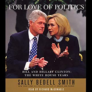 For Love of Politics     Bill and Hillary Clinton: The White House Years              By:                                                                                                                                 Sally Bedell Smith                               Narrated by:                                                                                                                                 Marc Cashman                      Length: 21 hrs and 42 mins     4 ratings     Overall 4.0