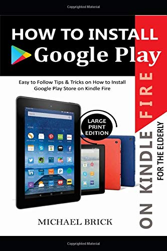 HOW TO INSTALL GOOGLE PLAY ON KINDLE FIRE FOR THE ELDERLY: Easy To Follow Tips & Tricks on How to Install Google Play Store On Kindle Fire