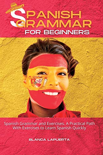 Spanish Grammar and Exercises: A Practical Path With Exercises to Learn Spanish Quickly