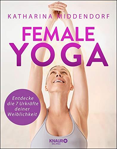 Female Yoga: Entdecke die 7 Urkräfte deiner Weiblichkeit