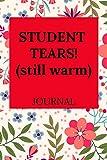 STUDENT TEARS! (still warm) Journal