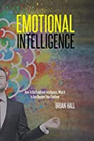 Emotional Intelligence: How To Use Emotional Intelligence, What It Is And Discover Your Emotions