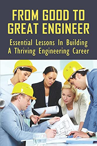 From Good To Great Engineer: Essential Lessons In Building A Thriving Engineering Career: How To Unleash Your Full Potential In Business