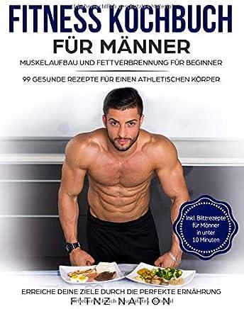 Fitness Kochbuch für änner uskelaufbau und Fettverbrennung für Beginner 99 gesunde Rezepte für einen athletischen Körper ehr uskeln ehr Kraft weniger Körperfett durch die perfekte ErnährungFitnz Nation
