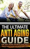 The Ultimate Anti Aging Guide: Top Anti Aging Secrets That Will Help You Look Young Forever (Anti Aging Secret, Anti Aging Diet, Anti Aging Cure, Anti Aging Cure) (English Edition)