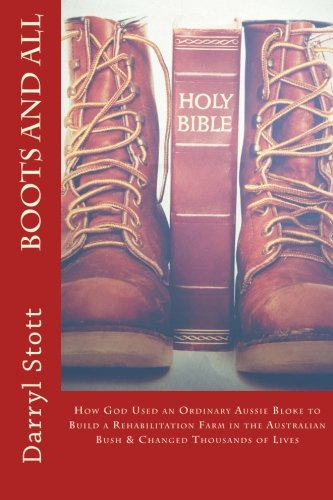 Boots and All: How God Used an Ordinary Aussie Bloke to Build a Rehabilitation Farm in the Australian Bush & Changed Thousands of Lives