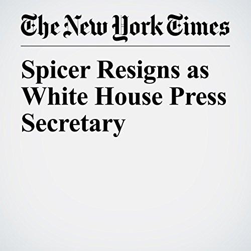 Spicer Resigns as White House Press Secretary copertina