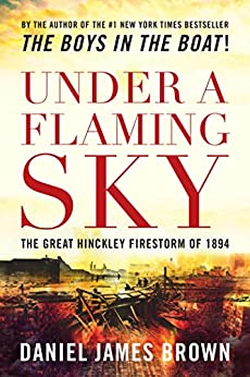 Under a Flaming Sky: The Great Hinckley Firestorm Of 1894 by [Daniel Brown]