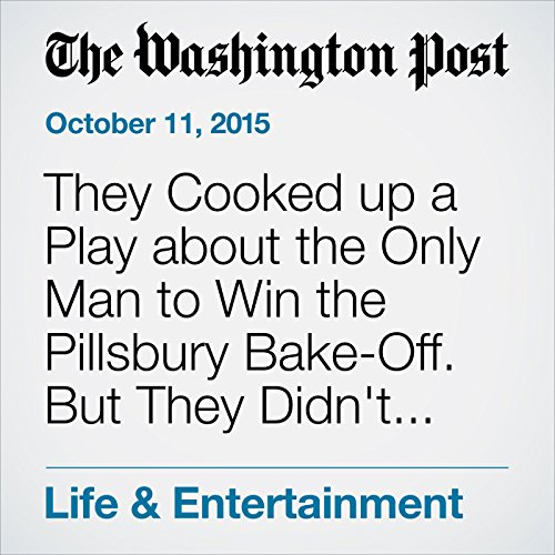 They Cooked up a Play about the Only Man to Win the Pillsbury Bake-Off. But They Didn't Tell Him. cover art