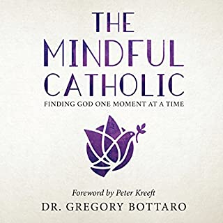 The Mindful Catholic: Finding God One Moment at a Time                   By:                                                                                                                                 Dr. Gregory Bottaro,                                                                                        Peter Kreeft - foreword                               Narrated by:                                                                                                                                 Dr. Gregory Bottaro,                                                                                        Peter Kreeft                      Length: 6 hrs and 3 mins     60 ratings     Overall 4.7