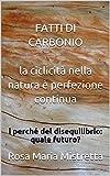 FATTI DI CARBONIO la ciclicità nella natura è perfezione continua: i perché del disequilibrio: quale futuro?