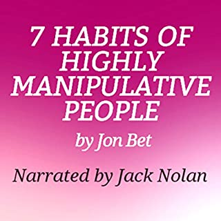 7 Habits of Highly Manipulative People                   By:                                                                                                                                 Jon Bet                               Narrated by:                                                                                                                                 Jack Nolan                      Length: 37 mins     174 ratings     Overall 4.4