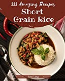 333 Amazing Short Grain Rice Recipes: Greatest Short Grain Rice Cookbook of All Time (English Edition)