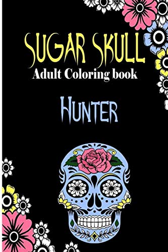 Hunter Sugar Skull , Adult Coloring Book: Dia De Los Muertos Gifts for Men and Women, Stress Relieving Skull Designs for Relaxation. 25 designs , 52 pages, matte cover, size 6 x9 inh.)