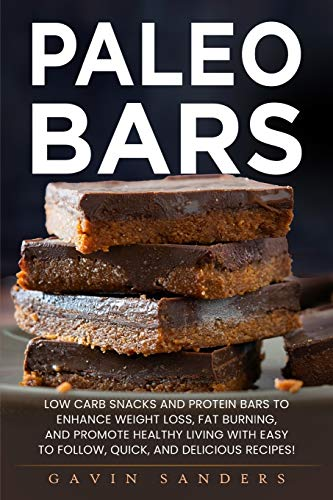 Paleo Bars: Low Carb Snacks and Protein Bars to Enhance Weight Loss, Fat Burning, and Promote Healthy Living with Easy to Follow, Quick, and Delicious Recipes!