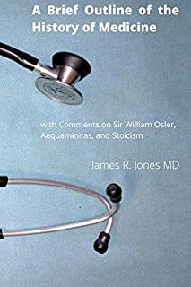 A Brief Outline of the History of Medicine: with Comments on Sir William Osler, an Essay on Aequanimitas, and a List of Me...